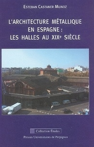 Esteban Castañer Muñoz - L'architecture métallique en Espagne : les halles du XIXème siècle.