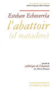 Esteban Echeverría - L'abattoir - Précédé de Esthétique de l'abattoir.