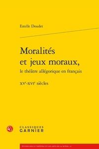Estelle Doudet - Moralités et jeux moraux, le théâtre allégorique en français - XVe-XVIe siècles.