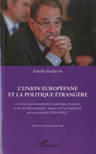 Estelle Poidevin - L'Union européenne et la politique étrangère - Le haut représentant pour la politique étrangère et de sécurité commune : moteur réel ou leadership par procuration (1999-2009) ?.