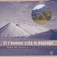 Estelle Rouquette et Sylvie Lantelme - Et l'homme créa le paysage - Vues de Provence.
