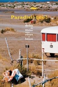 Estelle Rouquette et Agnès Barruol - Paradisiaque ! - De 1960 à 1980, le delta du Rhône entre rêves et béton.