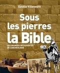 Estelle Villeneuve - Sous les pierres, la Bible - Les grandes découvertes de l'archéologie.