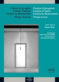 Esteve Soler - Contre le progrès, Contre l'amour, Contre la démocratie - Trilogie théâtrale.