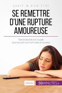 Esther Brun et  50Minutes.fr - Amour  : Se remettre d'une rupture amoureuse - Faire le deuil de son couple pour pouvoir ouvrir son cœur à nouveau.