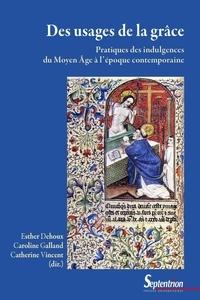 Esther Dehoux et Caroline Galland - Des usages de la grâce - Pratiques des indulgences du Moyen Age à l'époque contemporaine.