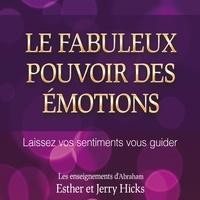 Esther Hicks et Jerry Hicks - Le fabuleux pouvoir des émotions : Laissez vos sentiments vous guider - Le fabuleux pouvoir des émotions.