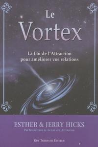 Esther Hicks et Jerry Hicks - Le Vortex - La Loi de l'Attraction pour améliorer vos relations.