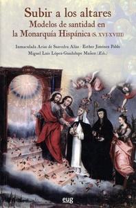 Esther Jiménez Pablo et Miguel Luis López-Guadalupe Muñoz - Subir a los altares - Modelos de santidad en la Monarquía Hispánica (XVI-XVIII).
