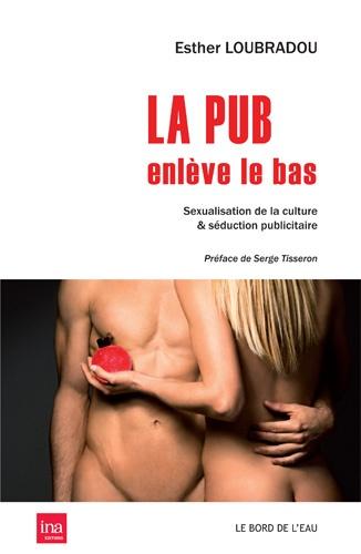Esther Loubradou - La pub enlève le bas - Sexualisation de la culture & séduction publicitaire.