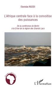 Etanislas Ngodi - L'Afrique centrale face à la convoitise des puissances - De la conférence de Berlin à la crise de la région des Grands Lacs.