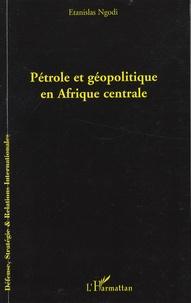 Etanislas Ngodi - Pétrole et géopolitique en Afrique centrale.
