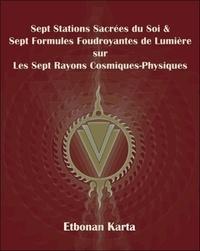 Etbonan Karta - Sept Stations Sacrées du Soi & Sept Formules Foudroyantes de Lumière sur Les Sept Rayons Cosmiques-Physiques.