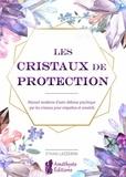 Ethan Lazzerini - Les cristaux de protection - Manuel moderne d'auto-défense psychique par les cristaux pour empathes.