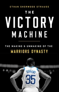 Ethan Sherwood Strauss - The Victory Machine - The Making and Unmaking of the Warriors Dynasty.