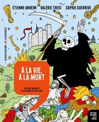 Etienne Anheim et Valérie Theis - A la vie, à la mort - Des rois maudits à la guerre de Cent Ans.