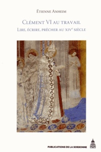 Clément VI au travail- Lire, écrire, prêcher au XIVe siècle - Etienne Anheim |
