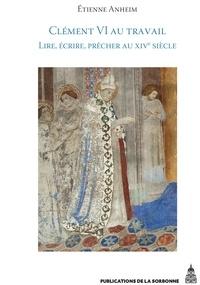 Etienne Anheim - Clément VI au travail - Lire, écrire, prêcher au XIVe siècle.
