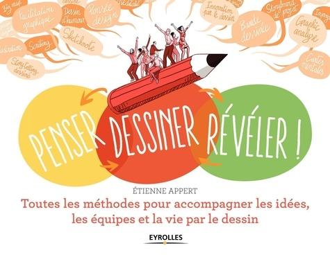 Penser, dessiner, révéler !. Toutes les méthodes pour accompagner les idées, les équipes et la vie par le dessin