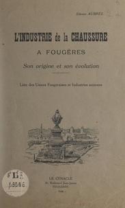 Etienne Aubrée - L'industrie de la chaussure à Fougères, son origine et son évolution - Liste des usines fougeraises et industries annexes.