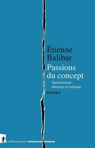 Etienne Balibar - Ecrits - Tome 2, Passions du concept. Epistémologie, théologie et politique.