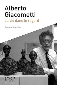 Etienne Barilier - Alberto Giacometti - La vie dans le regard.