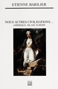 Etienne Barilier - Nous autres civilisations... - Amérique, Islam, Europe.