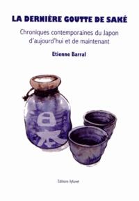 Etienne Barral - La dernière goutte de saké - Chroniques contemporaines du Japon d'aujourd'hui et de maintenant.
