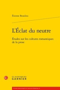 Etienne Beaulieu - L'Eclat du neutre - Etudes sur les cultures romantiques de la prose.