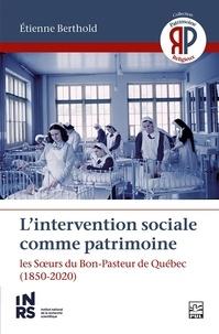Etienne Berthold - L'intervention sociale comme patrimoine. Les Sœurs du Bon-Pasteur de Québec.