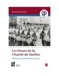 Etienne Berthold - Les Sœurs de la Charité de Québec. Histoire et patrimoine social.