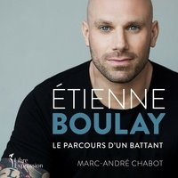 Etienne Boulay et Marc-andre Chabot - Étienne Boulay : le parcours d'un battant - le parcours d'un battant.