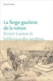 Etienne Bourdon - La forge gauloise de la nation - Ernest Lavisse et la fabrique des ancêtres.