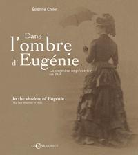Etienne Chilot - Dans l'ombre d'Eugenie - La dernière impératrice en exil.