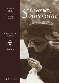 Etienne Chilot - La dernière souveraine - L'impératrice Eugénie. 1826-1920.