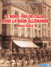 Etienne Dejonghe et Yves Le Maner - Le Nord-Pas-de-Calais dans la main allemande 1940-1944.