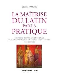 Etienne Famerie - La maîtrise du latin par la pratique - Exercices, versions et thèmes avec corrigés.