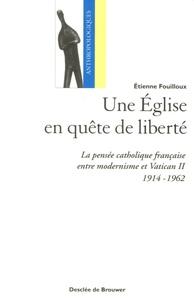 Etienne Fouilloux - Une Eglise en quête de liberté - La pensée catholique française entre modernisme et Vatican II (1914-1962).