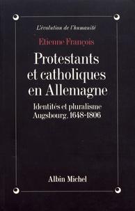 Etienne François - Protestants et catholiques en Allemagne - Identités et pluralisme, Augsbourg, 1648-1806.
