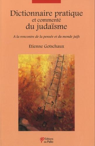 Etienne Gotschaux - Dictionnaire pratique et commenté du judaïsme - A la rencontre de la pensée et du monde juifs.