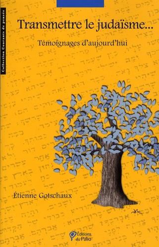 Etienne Gotschaux - Transmettre le judaïsme... - Témoignages d'aujourd'hui.