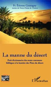 Etienne Goutagny - La manne du désert - Petit dictionnaire des noms communs bibliques à la lumière des Pères du désert.