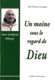 Etienne Goutagny - Un moine sous le regard de Dieu - Souvenirs sur Dom Godefroid Bélorgey abbé de Cîteaux (1880-1964).