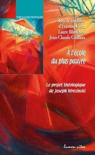 Etienne Grieu et Laure Blanchon - A l'école du plus pauvre - Le projet théologique de Joseph Wresinski.
