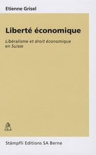 Etienne Grisel - Liberté économique - Libéralisme et droit économique en Suisse.