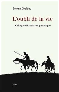 Etienne Groleau - L'oubli de la vie - Critique de la raison parodique.