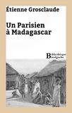 Etienne Grosclaude - Un Parisien à Madagascar.