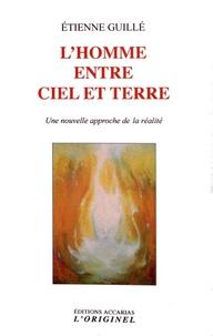 L'homme entre ciel et terre- Une nouvelle approche de la réalité - Etienne Guillé |