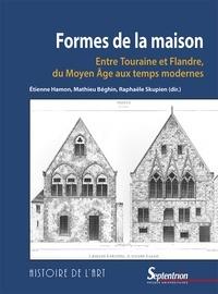 Etienne Hamon et Mathieu Béghin - Formes de la maison - Entre Touraine et Flandre, du Moyen Age aux temps modernes.