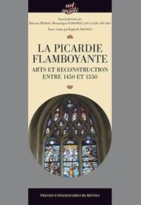 Etienne Hamon et Dominique Paris-Poulain - La Picardie flamboyante - Arts et reconstruction entre 1450 et 1550.